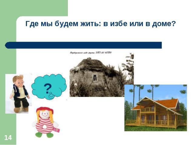 Где мы будем жить: в избе или в доме?
