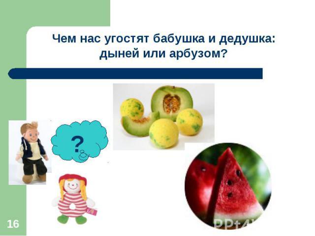 Чем нас угостят бабушка и дедушка: дыней или арбузом?