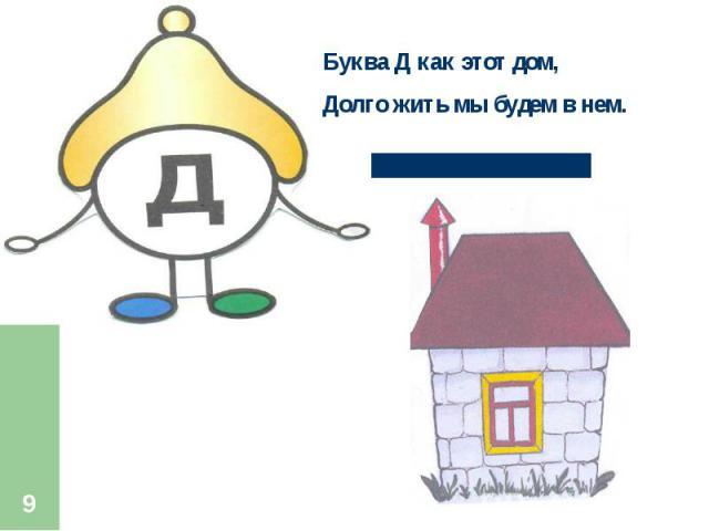 Буква Д как этот дом,Долго жить мы будем в нем.