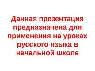 Данная презентация предназначена для применения на уроках русского языка в начал
