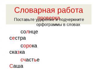 Словарная работапроверка Поставьте ударение и подчеркните орфограммы в словах со