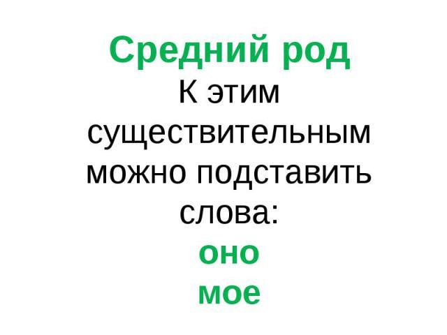 Средний родК этим существительным можно подставить слова:ономое