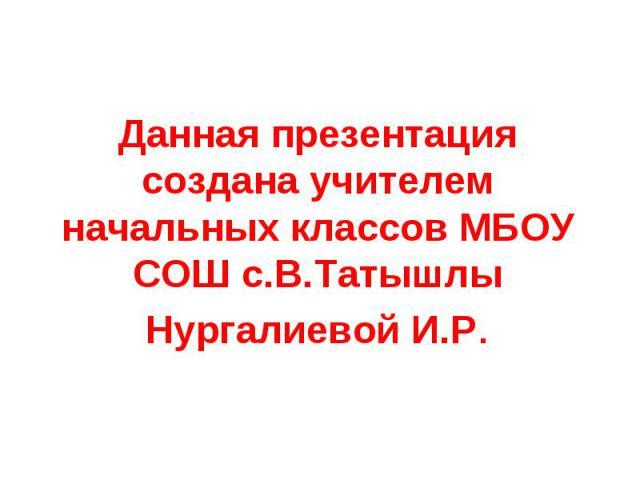 Данная презентация создана учителем начальных классов МБОУ СОШ с.В.ТатышлыНургалиевой И.Р.