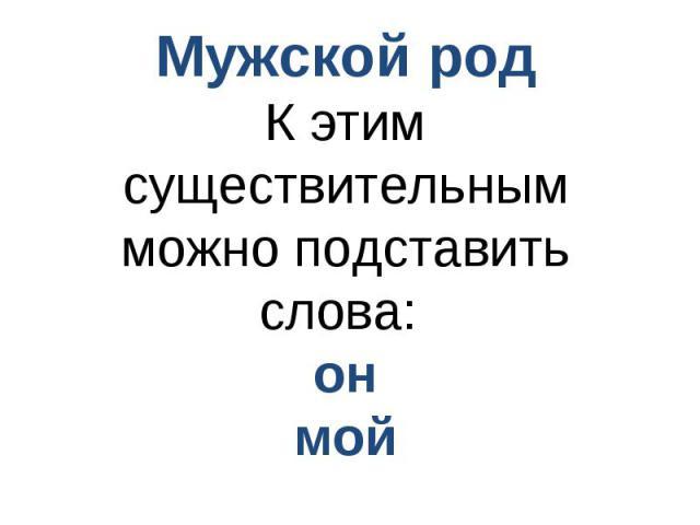 Мужской родК этим существительным можно подставить слова: онмой