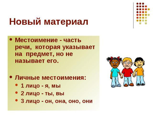 Новый материал Местоимение - часть речи, которая указывает на предмет, но не называет его.Личные местоимения:1 лицо - я, мы2 лицо - ты, вы3 лицо - он, она, оно, они