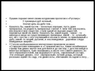 Пушкин поразил меня своим колдовским прологом к «Руслану»: У лукоморья дуб зелен