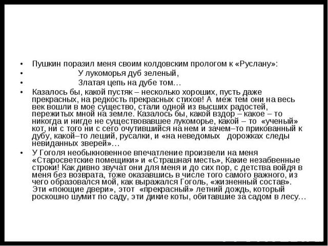 Пушкин поразил меня своим колдовским прологом к «Руслану»: У лукоморья дуб зеленый, Златая цепь на дубе том…Казалось бы, какой пустяк – несколько хороших, пусть даже прекрасных, на редкость прекрасных стихов! А меж тем они на весь век вошли в мое су…