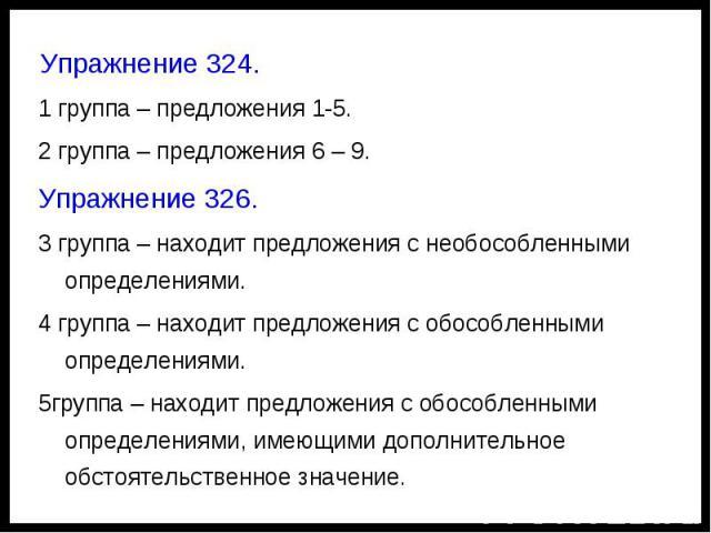 Упражнение 324.1 группа – предложения 1-5.2 группа – предложения 6 – 9.Упражнение 326.3 группа – находит предложения с необособленными определениями.4 группа – находит предложения с обособленными определениями.5группа – находит предложения с обособл…