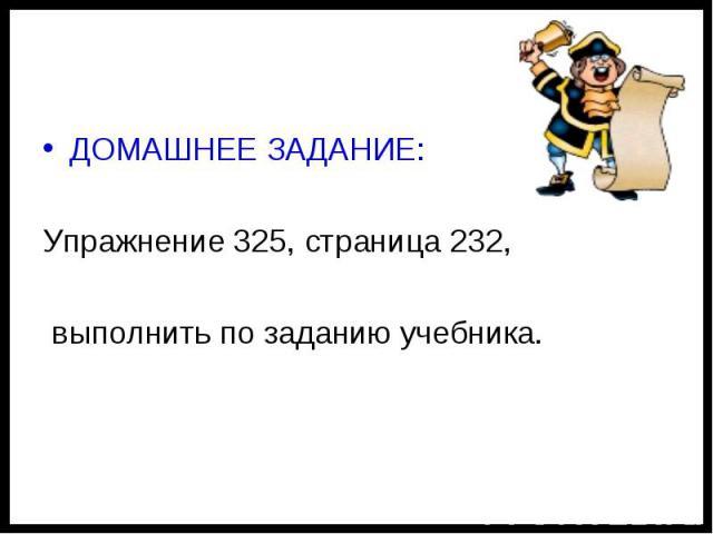 ДОМАШНЕЕ ЗАДАНИЕ:Упражнение 325, страница 232, выполнить по заданию учебника.