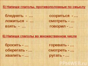 5) Напиши глаголы, противоположные по смыслу бледнеть - … ссориться - … ложиться