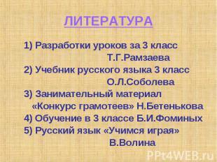 ЛИТЕРАТУРА 1) Разработки уроков за 3 класс Т.Г.Рамзаева2) Учебник русского языка