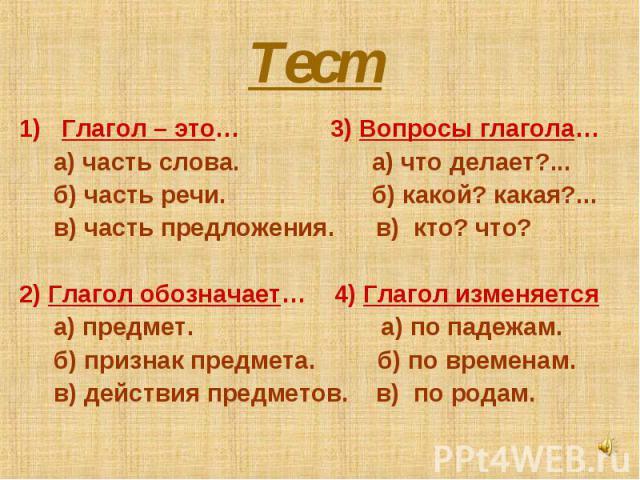 Тест Глагол – это… 3) Вопросы глагола… а) часть слова. а) что делает?... б) часть речи. б) какой? какая?... в) часть предложения. в) кто? что?2) Глагол обозначает… 4) Глагол изменяется а) предмет. а) по падежам. б) признак предмета. б) по временам. …