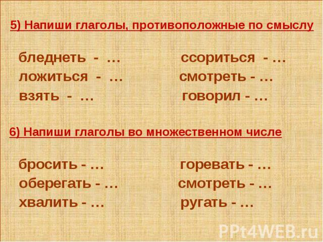 5) Напиши глаголы, противоположные по смыслу бледнеть - … ссориться - … ложиться - … смотреть - … взять - … говорил - … 6) Напиши глаголы во множественном числе бросить - … горевать - … оберегать - … смотреть - … хвалить - … ругать - …