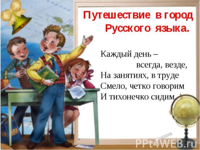 Путешествие в город Русского языка. Каждый день – всегда, везде,На занятиях, в трудеСмело, четко говоримИ тихонечко сидим.