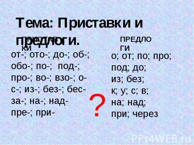 Тема: Приставки и предлоги. ПРИСТАВКИот-; ото-; до-; об-; обо-; по-; под-; про-; во-; взо-; о-с-; из-; без-; бес-за-; на-; над-пре-; при-ПРЕДЛОГИо; от; по; про;под; до;из; без; к; у; с; в; на; над;при; через