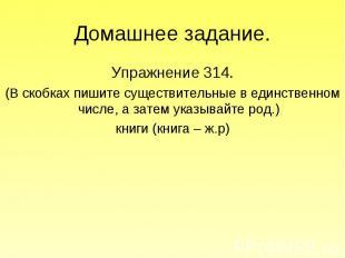 Домашнее задание. Упражнение 314.(В скобках пишите существительные в единственно