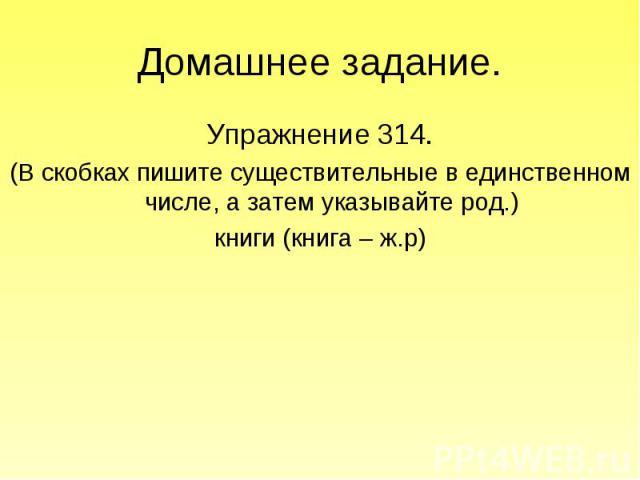 Домашнее задание. Упражнение 314.(В скобках пишите существительные в единственном числе, а затем указывайте род.)книги (книга – ж.р)