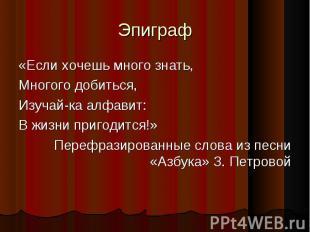 Эпиграф «Если хочешь много знать,Многого добиться,Изучай-ка алфавит:В жизни приг