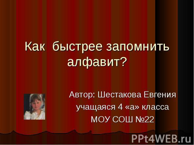 Как быстрее запомнить алфавит? Автор: Шестакова Евгенияучащаяся 4 «а» классаМОУ СОШ №22