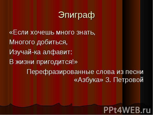Эпиграф «Если хочешь много знать,Многого добиться,Изучай-ка алфавит:В жизни пригодится!»Перефразированные слова из песни «Азбука» З. Петровой