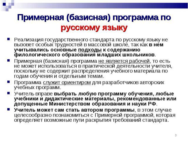 Примерная (базисная) программа по русскому языку Реализация государственного стандарта по русскому языку не вызовет особых трудностей в массовой школе, так как в нем учитывались основные подходы к содержанию филологического образования младших школь…