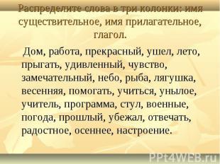 Распределите слова в три колонки: имя существительное, имя прилагательное, глаго