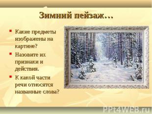 Зимний пейзаж… Какие предметы изображены на картине?Назовите их признаки и дейст