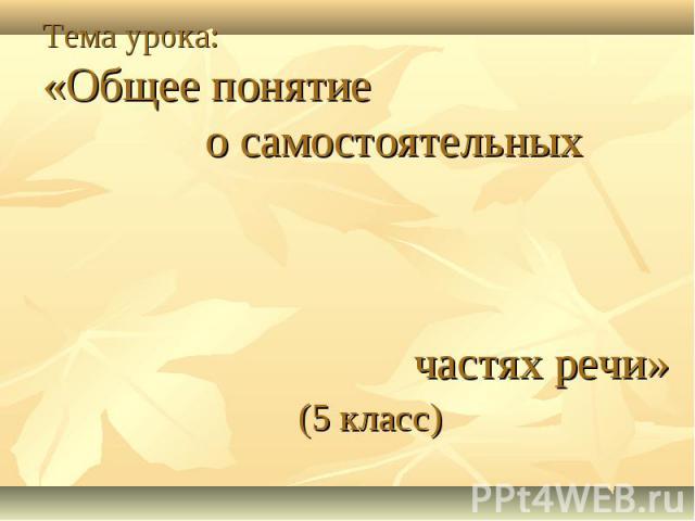 Тема урока:«Общее понятие о самостоятельных частях речи» (5 класс)