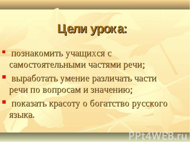 Цели урока: познакомить учащихся с самостоятельными частями речи; выработать умение различать части речи по вопросам и значению; показать красоту о богатство русского языка.