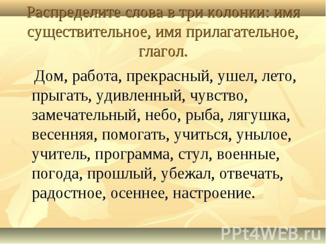 Распределите слова в три колонки: имя существительное, имя прилагательное, глагол. Дом, работа, прекрасный, ушел, лето, прыгать, удивленный, чувство, замечательный, небо, рыба, лягушка, весенняя, помогать, учиться, унылое, учитель, программа, стул, …