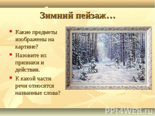 Зимний пейзаж… Какие предметы изображены на картине?Назовите их признаки и действия.К какой части речи относятся названные слова?