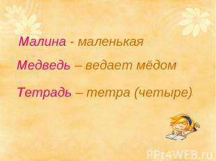 Малина - маленькая Медведь – ведает мёдомТетрадь – тетра (четыре)