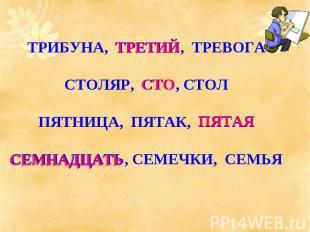 ТРИБУНА, ТРЕТИЙ, ТРЕВОГАСТОЛЯР, СТО, СТОЛПЯТНИЦА, ПЯТАК, ПЯТАЯСЕМНАДЦАТЬ, СЕМЕЧК