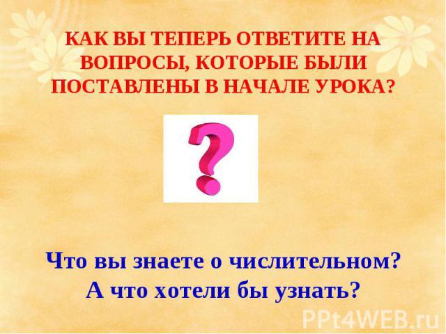 КАК ВЫ ТЕПЕРЬ ОТВЕТИТЕ НА ВОПРОСЫ, КОТОРЫЕ БЫЛИ ПОСТАВЛЕНЫ В НАЧАЛЕ УРОКА? Что вы знаете о числительном?А что хотели бы узнать?