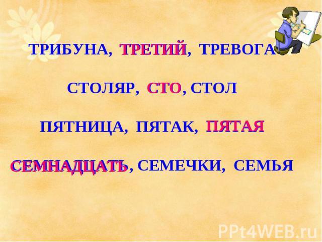 ТРИБУНА, ТРЕТИЙ, ТРЕВОГАСТОЛЯР, СТО, СТОЛПЯТНИЦА, ПЯТАК, ПЯТАЯСЕМНАДЦАТЬ, СЕМЕЧКИ, СЕМЬЯ