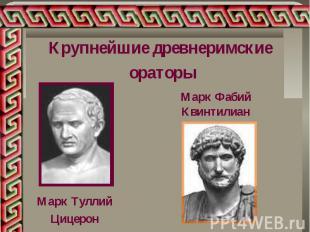 Крупнейшие древнеримские ораторыМарк Фабий Квинтилиан Марк ТуллийЦицерон