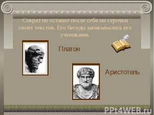 Сократ не оставил после себя ни строчки своих текстов. Его беседы записывались е