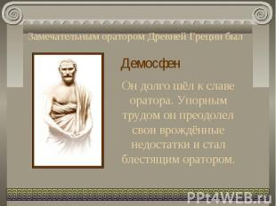 Замечательным оратором Древней Греции был ДемосфенОн долго шёл к славе оратора.