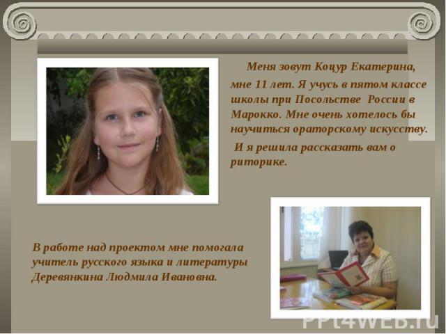 Меня зовут Коцур Екатерина, мне 11 лет. Я учусь в пятом классе школы при Посольстве России в Марокко. Мне очень хотелось бы научиться ораторскому искусству. И я решила рассказать вам о риторике.В работе над проектом мне помогала учитель русского язы…