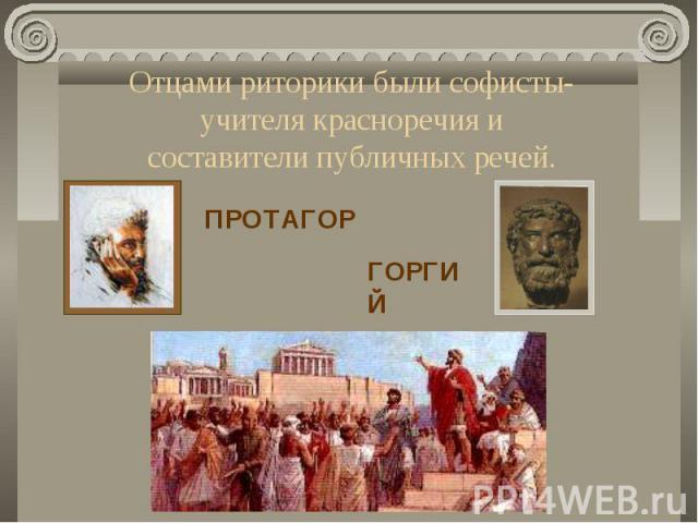 Отцами риторики были софисты-учителя красноречия и составители публичных речей.