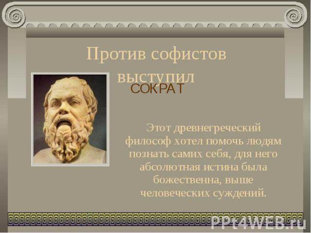 Против софистов выступил СОКРАТЭтот древнегреческий философ хотел помочь людям познать самих себя, для него абсолютная истина была божественна, выше человеческих суждений.