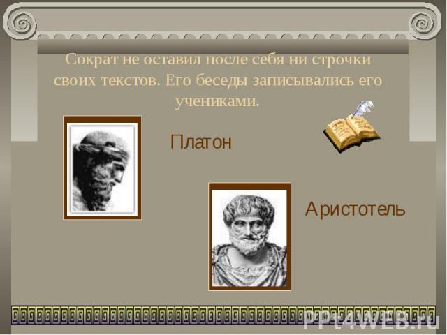 Сократ не оставил после себя ни строчки своих текстов. Его беседы записывались его учениками.