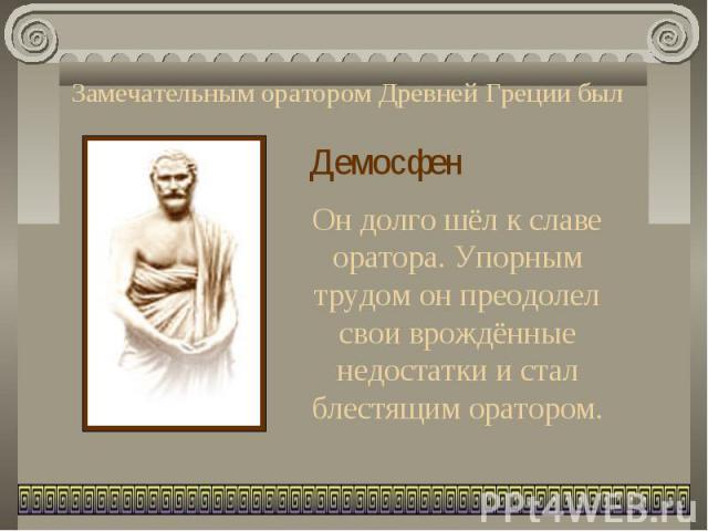 Замечательным оратором Древней Греции был ДемосфенОн долго шёл к славе оратора. Упорным трудом он преодолел свои врождённые недостатки и стал блестящим оратором.