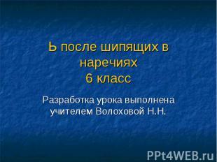 Ь после шипящих в наречиях6 класс Разработка урока выполнена учителем Волоховой