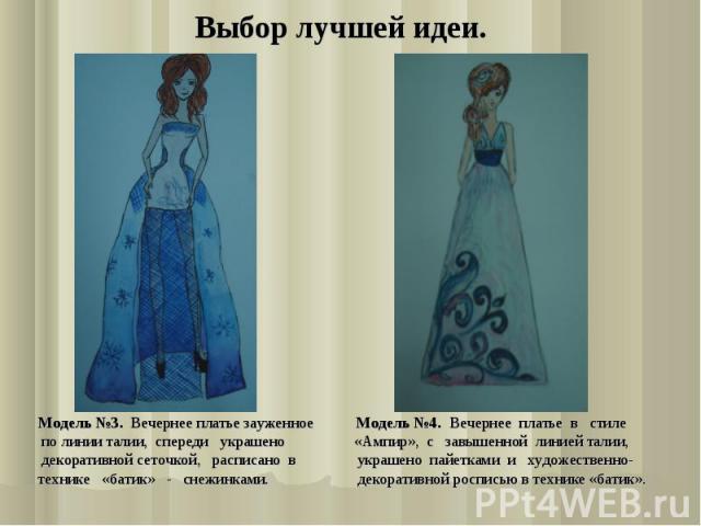 Выбор лучшей идеи. Модель №3. Вечернее платье зауженное Модель №4. Вечернее платье в стиле по линии талии, спереди украшено «Ампир», с завышенной линией талии, декоративной сеточкой, расписано в украшено пайетками и художественно- технике «батик» - …