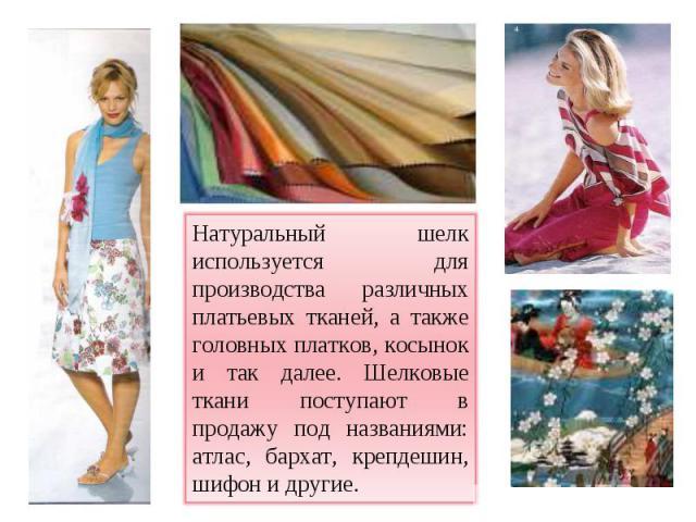 Натуральный шелк используется для производства различных платьевых тканей, а также головных платков, косынок и так далее. Шелковые ткани поступают в продажу под названиями: атлас, бархат, крепдешин, шифон и другие.