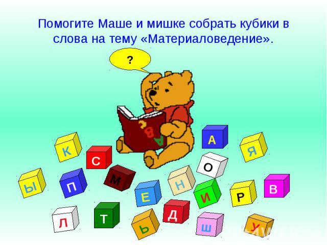 Помогите Маше и мишке собрать кубики в слова на тему «Материаловедение».
