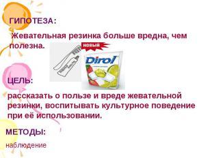 ГИПОТЕЗА: Жевательная резинка больше вредна, чем полезна.ЦЕЛЬ: рассказать о поль