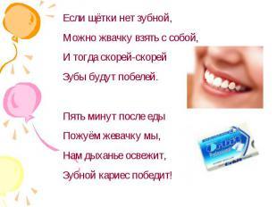 Если щётки нет зубной,Можно жвачку взять с собой,И тогда скорей-скорейЗубы будут
