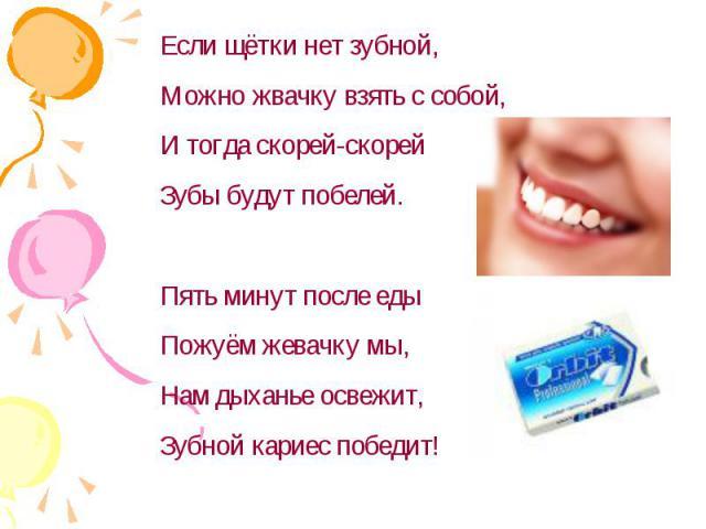 Если щётки нет зубной,Можно жвачку взять с собой,И тогда скорей-скорейЗубы будут побелей.Пять минут после едыПожуём жевачку мы,Нам дыханье освежит,Зубной кариес победит!